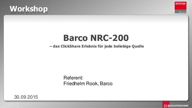 Workshop Barco NRC-200 – das ClickShare Erlebnis für jede beliebige Quelle 30.09 2015 Referent: Friedhelm Rook, Barco