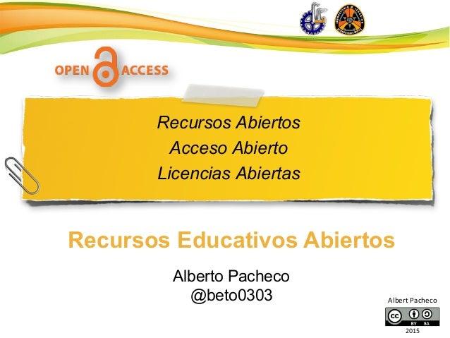 Recursos Abiertos Acceso Abierto Licencias Abiertas Recursos Educativos Abiertos Alberto Pacheco @beto0303 Albert  Pache...