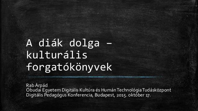 A diák dolga – kulturális forgatókönyvek Rab Árpád Óbudai Egyetem Digitális Kultúra és HumánTechnológiaTudásközpont Digitá...