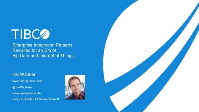 Enterprise Integration Patterns Revisited for an Era of Big Data and Internet of Things Kai Wähner kwaehner@tibco.com @Kai...