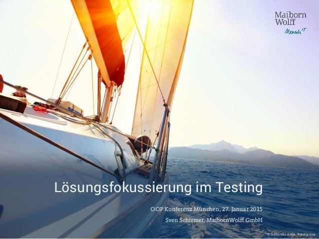 Lösungsfokussierung im Testing OOP Konferenz München, 27. Januar 2015 Sven Schirmer, MaibornWolff GmbH © Subbotina Anna- F...