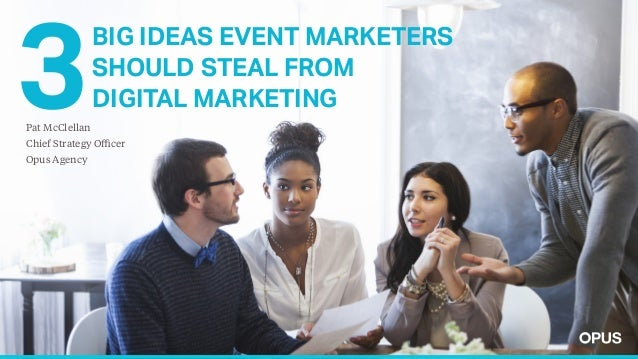 BIG IDEAS EVENT MARKETERS SHOULD STEAL FROM DIGITAL MARKETING Pat McClellan Chief Strategy Officer Opus Agency