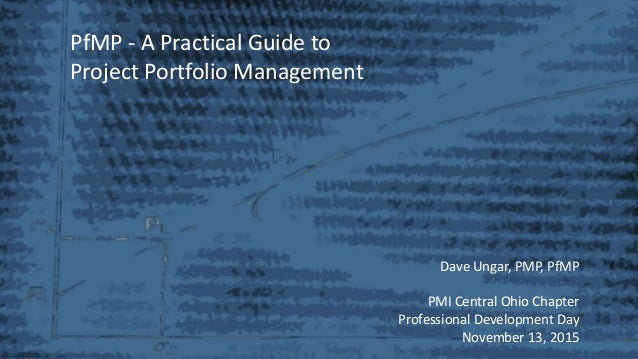 PfMP - A Practical Guide to Project Portfolio Management Dave Ungar, PMP, PfMP PMI Central Ohio Chapter Professional Devel...