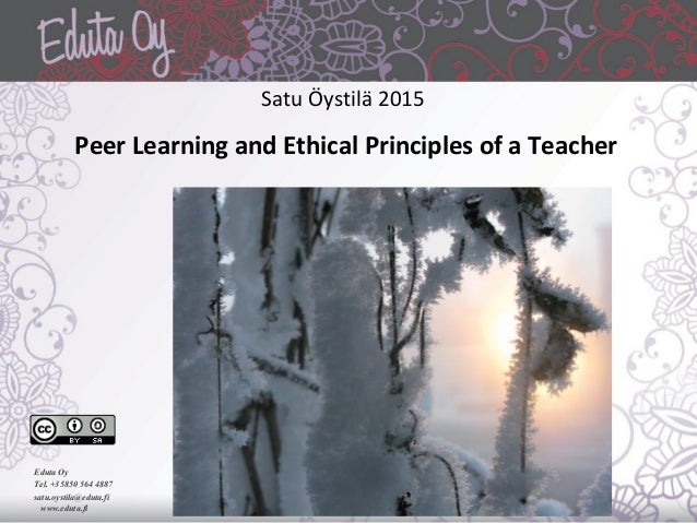 Satu Öystilä 2015 Peer Learning and Ethical Principles of a Teacher Eduta Oy Tel. +35850 564 4887 satu.oystila@eduta.fi ww...