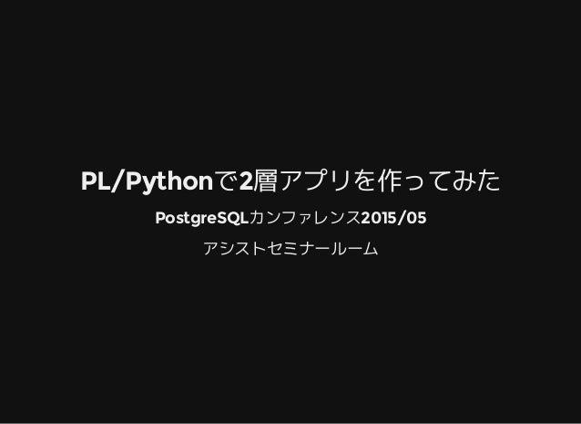 PL/Pythonで2層アプリを作ってみた PostgreSQLカンファレンス2015/05 アシストセミナールーム