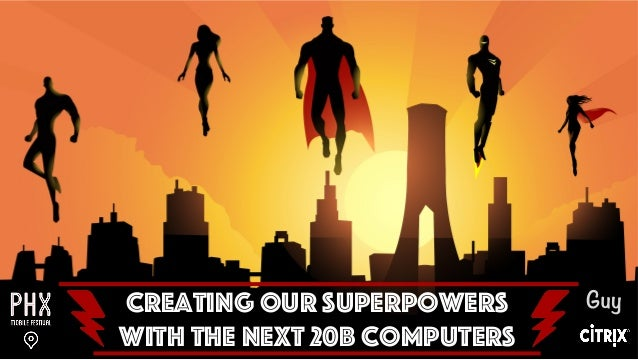 © 2015 Citrix | Confidential Creating our Superpowers With the Next 20B Computers Guy