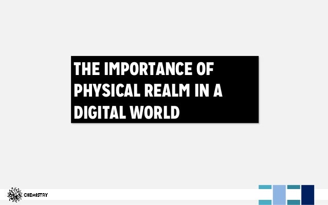 THE IMPORTANCE OF PHYSICAL REALM IN A DIGITAL WORLD
