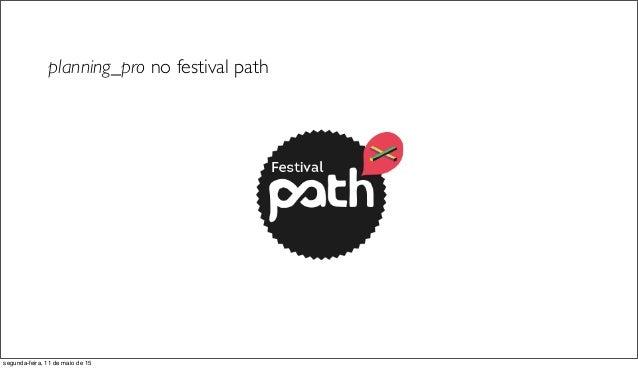planning_pro no festival path segunda-feira, 11 de maio de 15