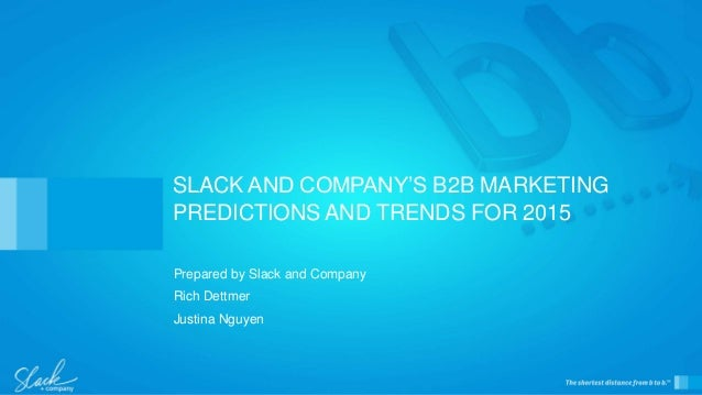 Prepared by Slack and Company Rich Dettmer Justina Nguyen SLACK AND COMPANY'S B2B MARKETING PREDICTIONS AND TRENDS FOR 2015