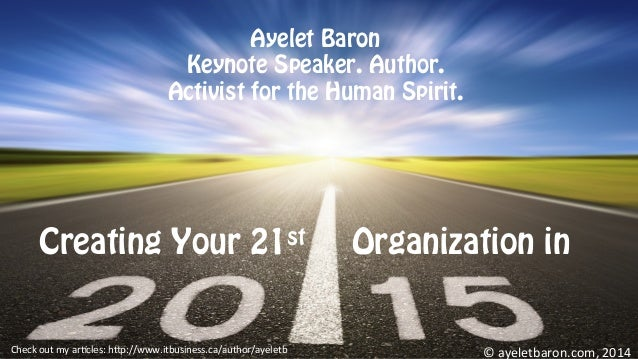 Creating Your 21st Organization in ©	   ayeletbaron.com,	   2014	   Check	   out	   my	   ar8cles:	   h;p://www.itbusiness...