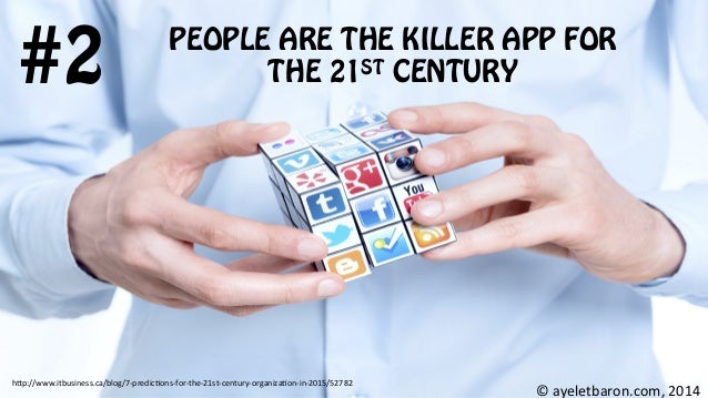 PEOPLE ARE THE KILLER APP FOR THE 21ST CENTURY#2 ©  ayeletbaron.com,  2014   h;p://www.itbusiness.ca/blog/7-‐predic...