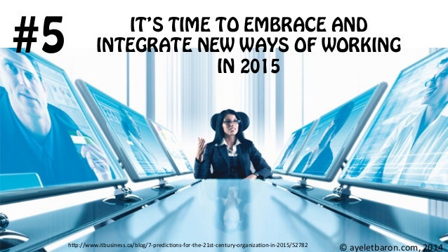 IT'S TIME TO EMBRACE AND INTEGRATE NEW WAYS OF WORKING IN 2015 #5 ©  ayeletbaron.com,  2014  h;p://www.itbusiness.ca...