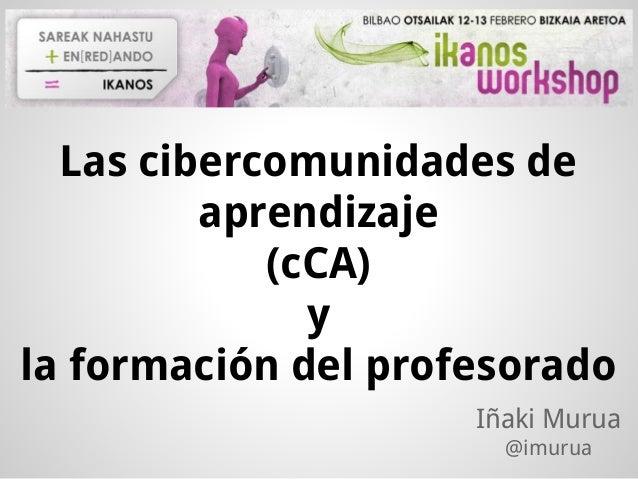 Las cibercomunidades de aprendizaje (cCA) y la formación del profesorado Iñaki Murua @imurua