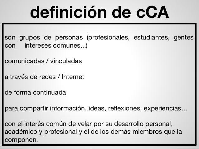 definición de cCA son grupos de personas (profesionales, estudiantes, gentes con intereses comunes...) comunicadas / vincu...