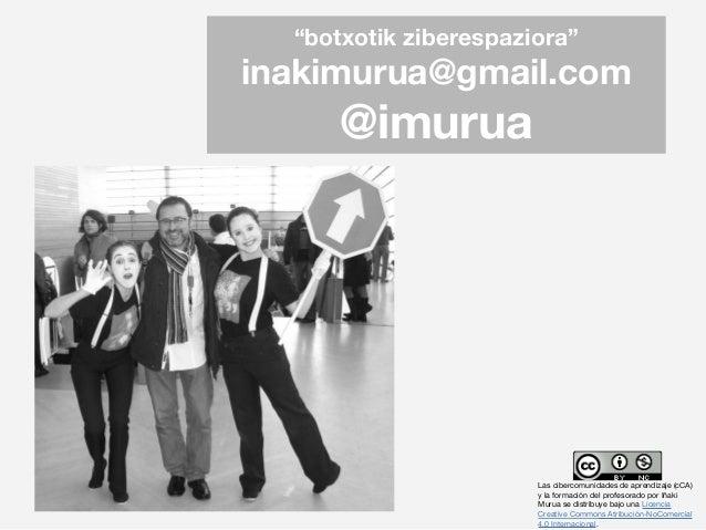 """""""botxotik ziberespaziora"""" inakimurua@gmail.com @imurua Las cibercomunidades de aprendizaje (cCA) y la formación del profes..."""