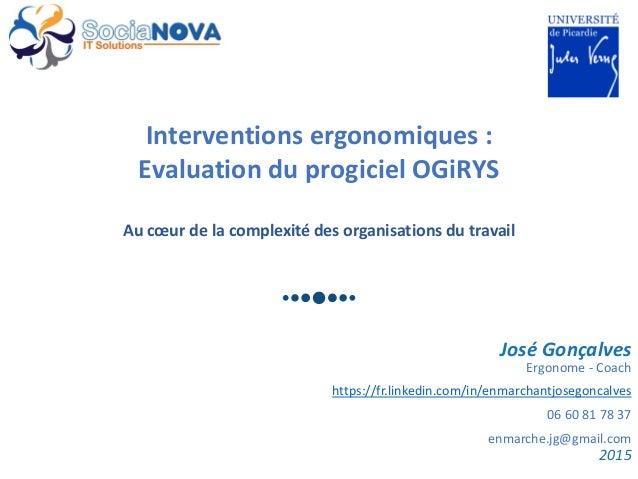 Interventions ergonomiques : Evaluation du progiciel OGiRYS Au cœur de la complexité des organisations du travail José Gon...