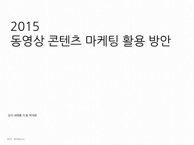 2015 동영상 콘텐츠 맀케팅 홗용 방앆 강사: ㈜엔톰 이 동 재 대표 2015 NTOM, Inc