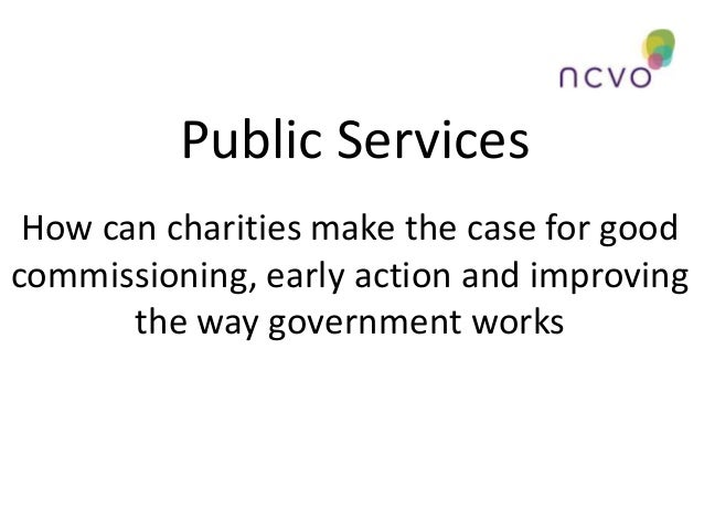 Public Services How can charities make the case for good commissioning, early action and improving the way government work...