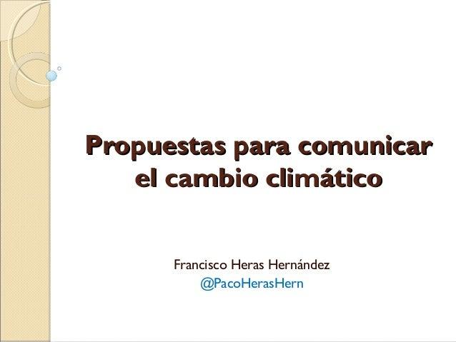 Propuestas para comunicarPropuestas para comunicar el cambio climáticoel cambio climático Francisco Heras Hernández @PacoH...