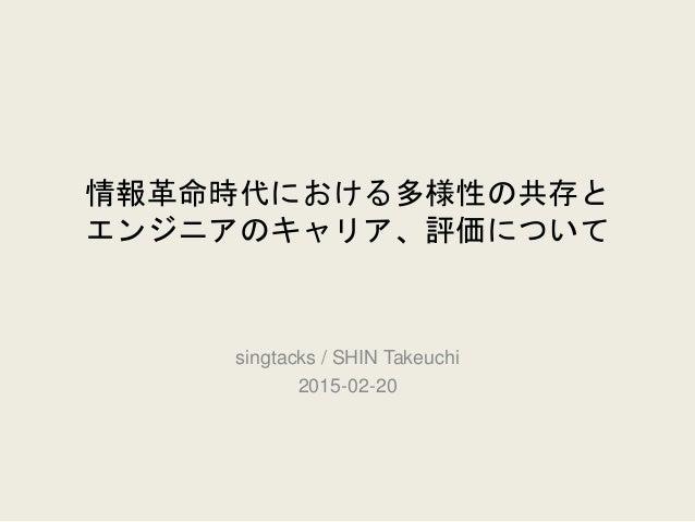 情報革命時代における多様性の共存と エンジニアのキャリア、評価について singtacks / SHIN Takeuchi 2015-02-20