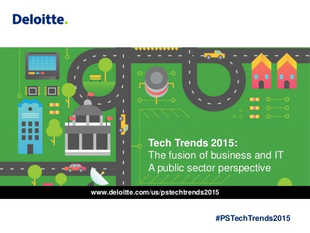 Tech Trends 2015: The fusion of business and IT A public sector perspective #PSTechTrends2015 www.deloitte.com/us/pstechtr...