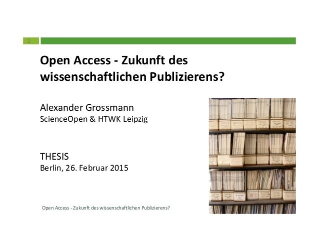 1 Open Access - Zukunft des wissenschaftlichen Publizierens? Alexander Grossmann ScienceOpen & HTWK Leipzig THESIS Berlin,...