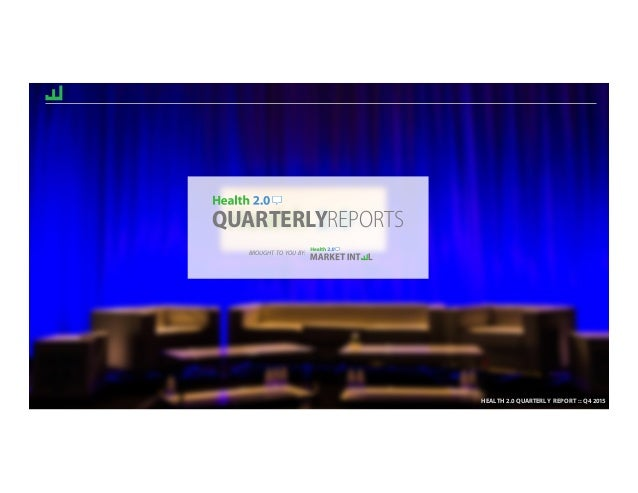 HEALTH 2.0 QUARTERLY REPORT :: Q4 2015 QUARTERLYREPORTS HEALTH 2.0 QUARTERLY REPORT :: Q4 2015 BROUGHT TO YOU BY: