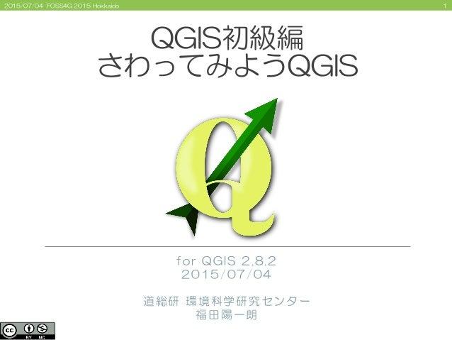 12015/07/04 FOSS4G 2015 Hokkaido QGIS初級編 さわってみようQGIS for QGIS 2.8.2 2015/07/04 道総研 環境科学研究センター 福田陽一朗