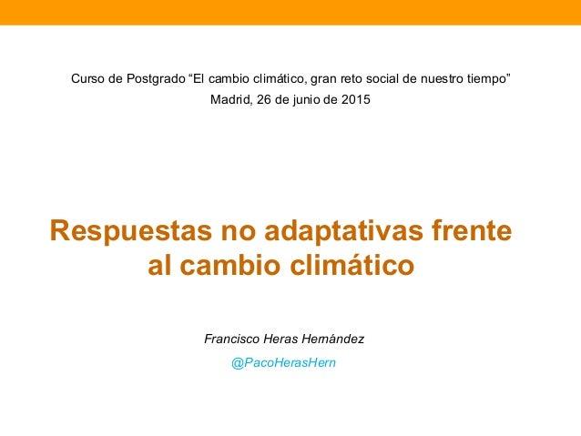 """Respuestas no adaptativas frente al cambio climático Francisco Heras Hernández @PacoHerasHern Curso de Postgrado """"El cambi..."""