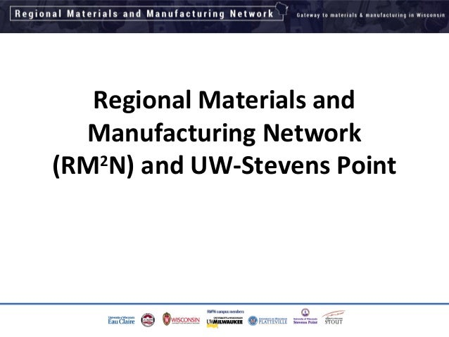 Regional Materials and Manufacturing Network (RM2 N) and UW-Stevens Point 1
