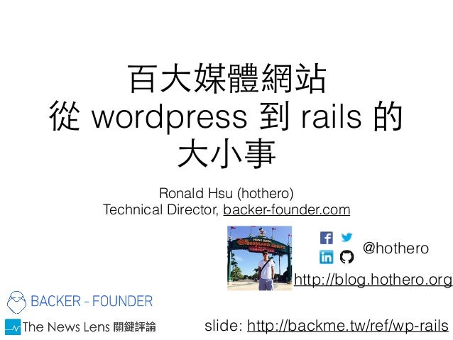 百⼤大媒體網站 從 wordpress 到 rails 的 ⼤大⼩小事 Ronald Hsu (hothero) Technical Director, backer-founder.com http://blog.hothero.org @h...