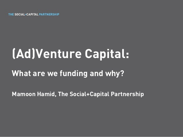 THE SOCIAL+CAPITAL PARTNERSHIP (Ad)Venture Capital: What are we funding and why? Mamoon Hamid, The Social+Capital Partners...