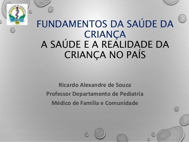Ricardo Alexandre de Souza Professor Departamento de Pediatria Médico de Família e Comunidade FUNDAMENTOS DA SAÚDE DA CRIA...