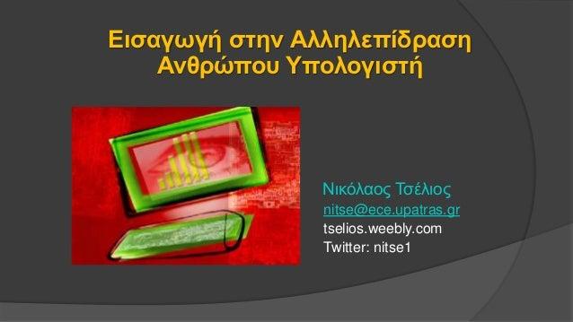Εισαγωγή στην Αλληλεπίδραση Ανθρώπου Υπολογιστή Νικόλαος Τσέλιος nitse@ece.upatras.gr tselios.weebly.com Twitter: nitse1