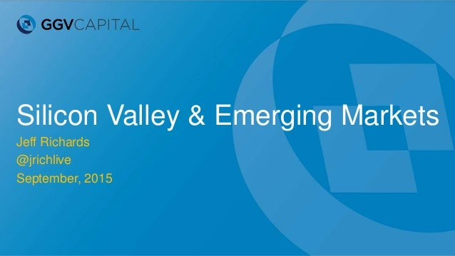 Silicon Valley & Emerging Markets Jeff Richards @jrichlive September, 2015