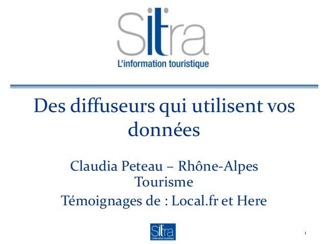 Des diffuseurs qui utilisent vos données Claudia Peteau – Rhône-Alpes Tourisme Témoignages de : Local.fr et Here 1