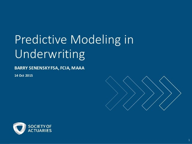 Predictive	   Modeling	   in	    Underwriting BARRY	   SENENSKY	   FSA,	   FCIA,	   MAAA 14	   Oct	   2015 1
