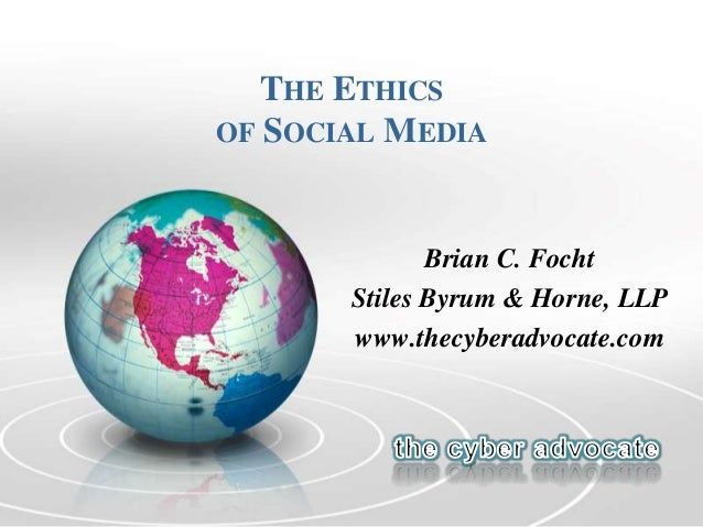 THE ETHICS OF SOCIAL MEDIA Brian C. Focht Stiles Byrum & Horne, LLP www.thecyberadvocate.com