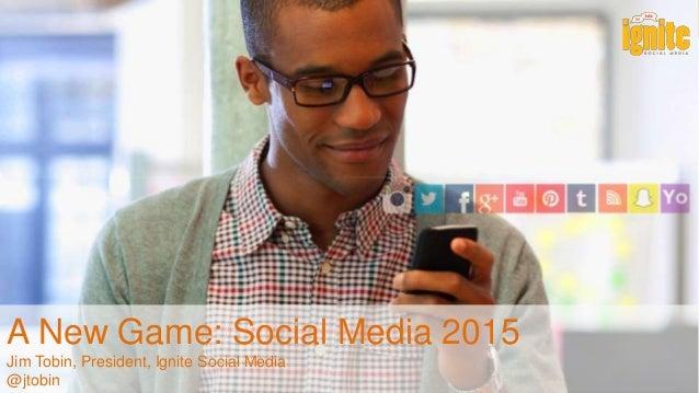 A New Game: Social Media 2015 Jim Tobin, President, Ignite Social Media @jtobin