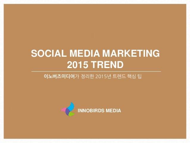 SOCIAL MEDIA MARKETING 2015 TREND 이노버즈미디어가 정리한 2015년 트렌드 핵심 팁 INNOBIRDS MEDIA
