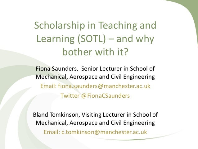 Scholarship in Teaching and Learning (SOTL) – and why bother with it? Fiona Saunders, Senior Lecturer in School of Mechani...