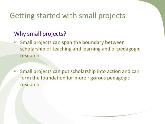 Getting started with small projects Why small projects? • Small projects can span the boundary between scholarship of teac...