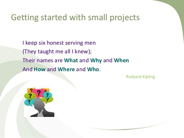 Getting started with small projects I keep six honest serving men (They taught me all I knew); Their names are What and Wh...