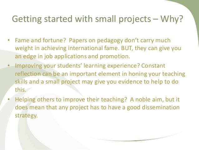 Getting started with small projects – Why? • Fame and fortune? Papers on pedagogy don't carry much weight in achieving int...
