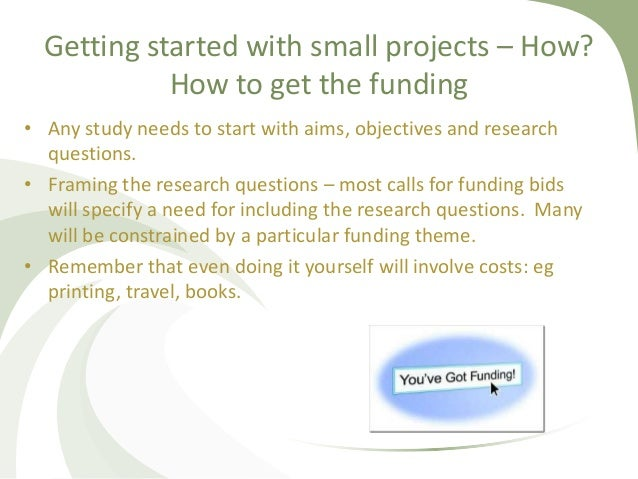 Getting started with small projects – How? How to get the funding • Any study needs to start with aims, objectives and res...