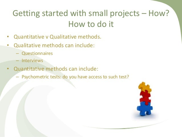 Getting started with small projects – How? How to do it • Quantitative v Qualitative methods. • Qualitative methods can in...