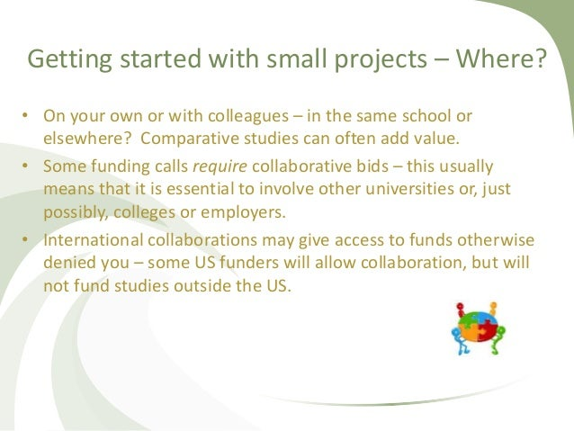 Getting started with small projects – Where? • On your own or with colleagues – in the same school or elsewhere? Comparati...