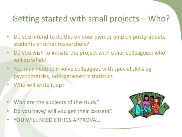 Getting started with small projects – Who? • Do you intend to do this on your own or employ postgraduate students or other...