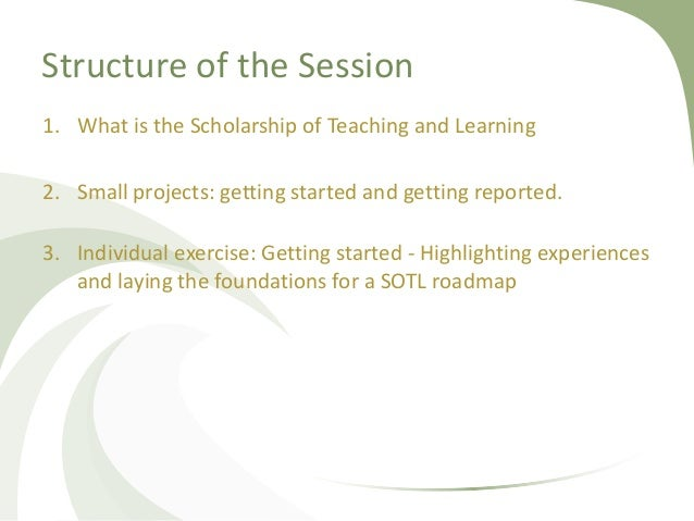 Structure of the Session 1. What is the Scholarship of Teaching and Learning 2. Small projects: getting started and gettin...