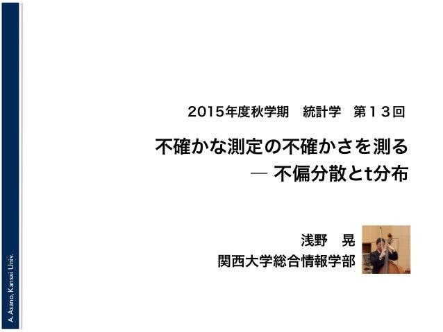A.Asano,KansaiUniv. 2015年度秋学期統計学 浅野晃 関西大学総合情報学部 不確かな測定の不確かさを測る ― 不偏分散とt分布 第13回